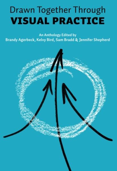 Drawn Together Through Visual Practice - a new anthology by Sam Bradd Brandy Agerbeck Kelvy Bird and Jennifer Shepherd